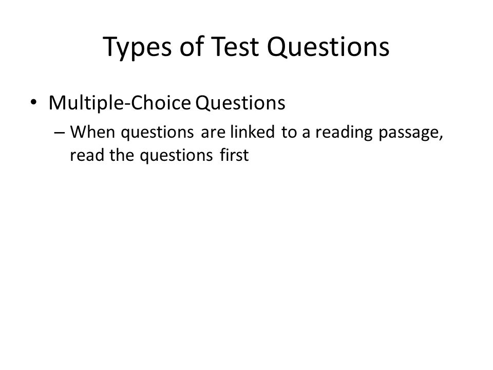 Types of Test Questions Multiple-Choice Questions – When questions are linked to a reading passage, read the questions first