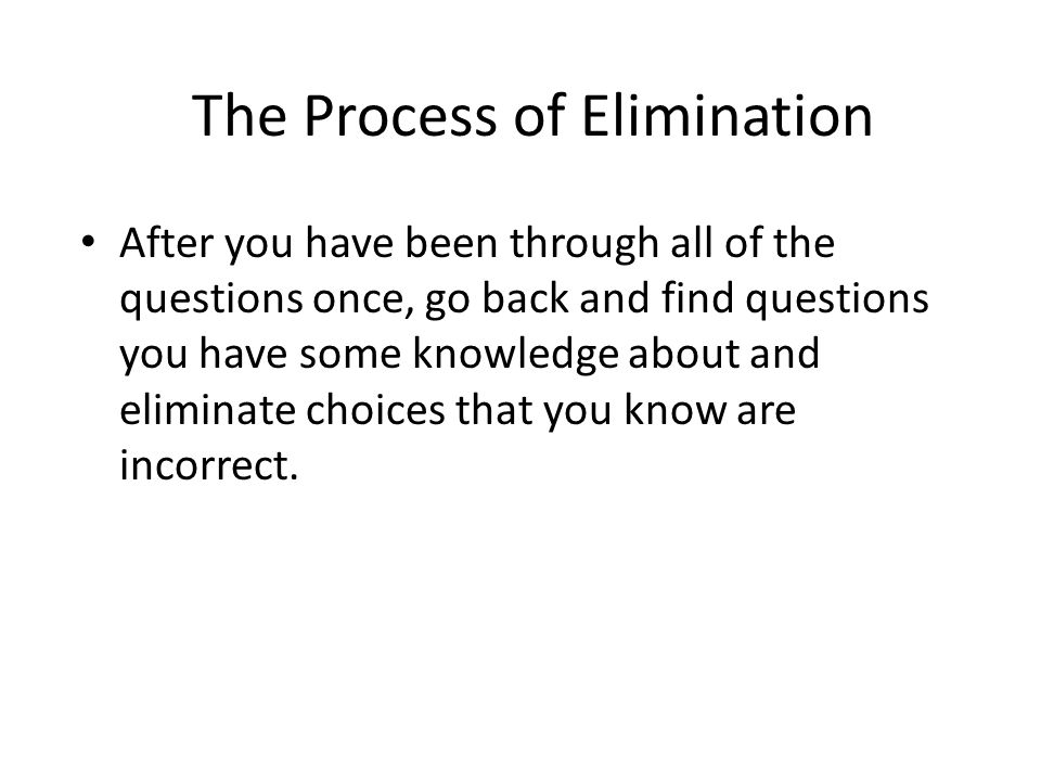 The Process of Elimination After you have been through all of the questions once, go back and find questions you have some knowledge about and elimina