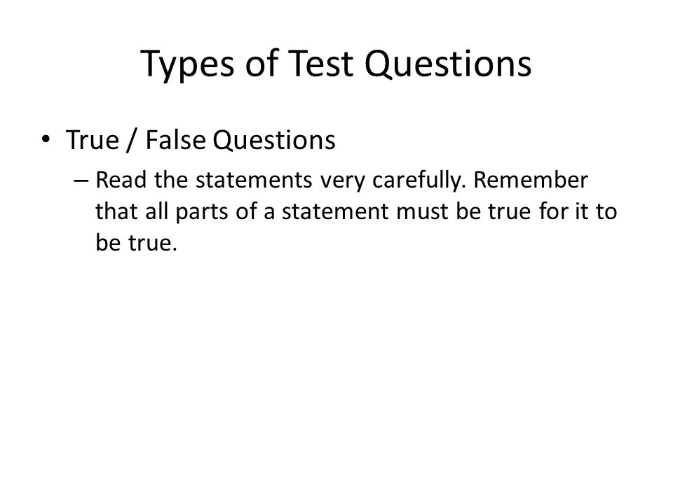 Types of Test Questions True / False Questions – Read the statements very carefully.