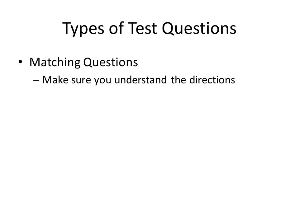 Types of Test Questions Matching Questions – Make sure you understand the directions
