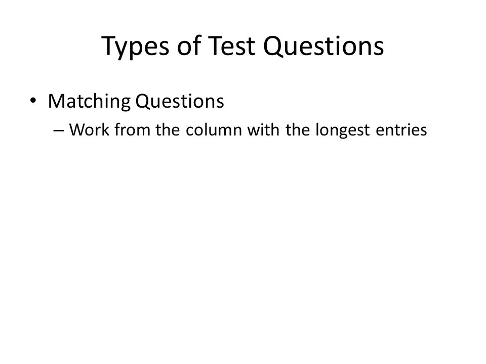 Types of Test Questions Matching Questions – Work from the column with the longest entries