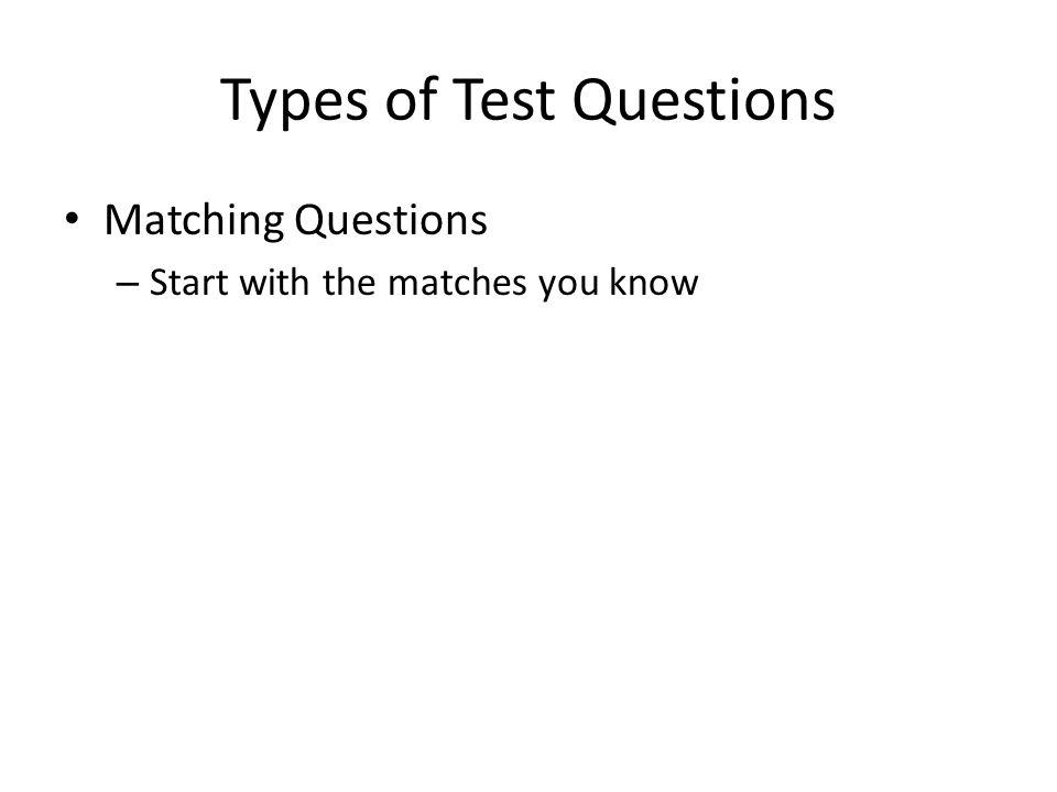 Types of Test Questions Matching Questions – Start with the matches you know