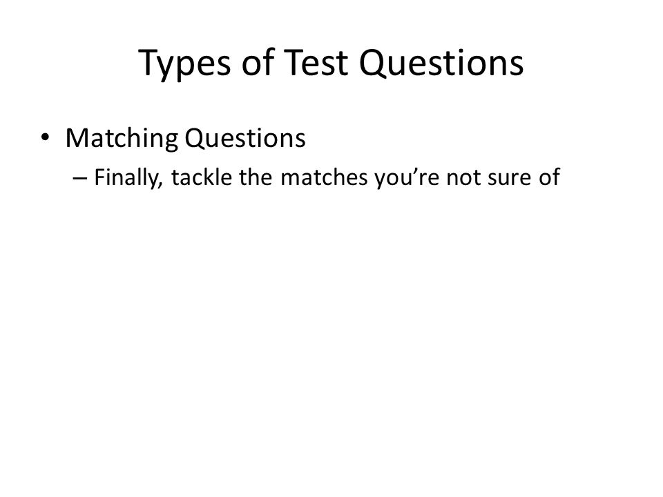 Types of Test Questions Matching Questions – Finally, tackle the matches you're not sure of