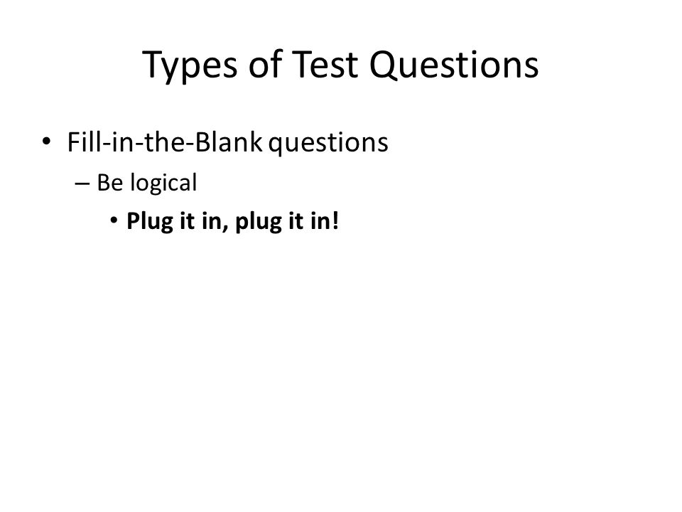 Types of Test Questions Fill-in-the-Blank questions – Be logical Plug it in, plug it in!
