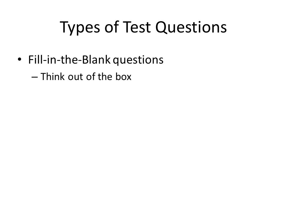 Types of Test Questions Fill-in-the-Blank questions – Think out of the box