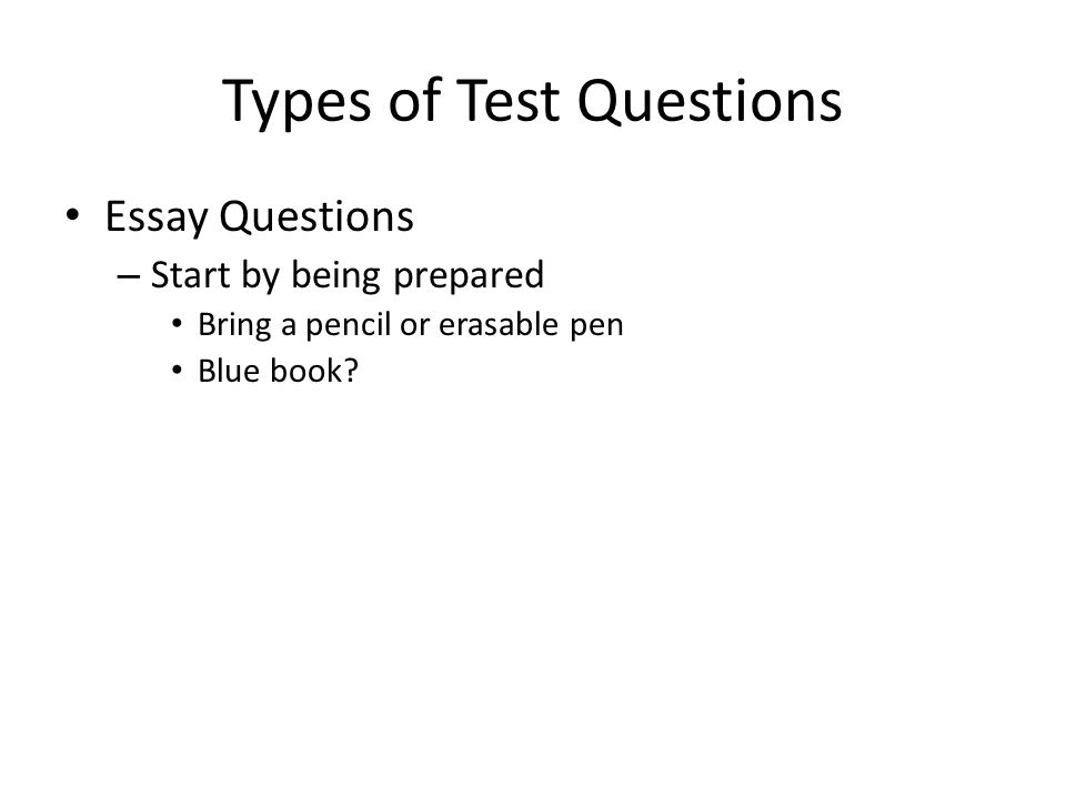Types of Test Questions Essay Questions – Start by being prepared Bring a pencil or erasable pen Blue book