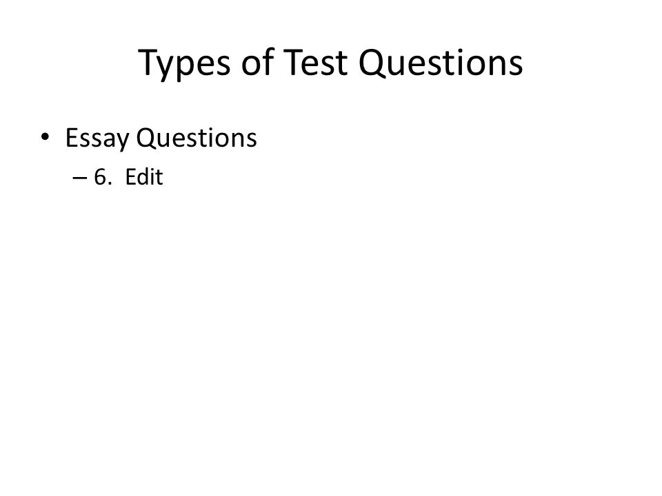 Types of Test Questions Essay Questions – 6. Edit