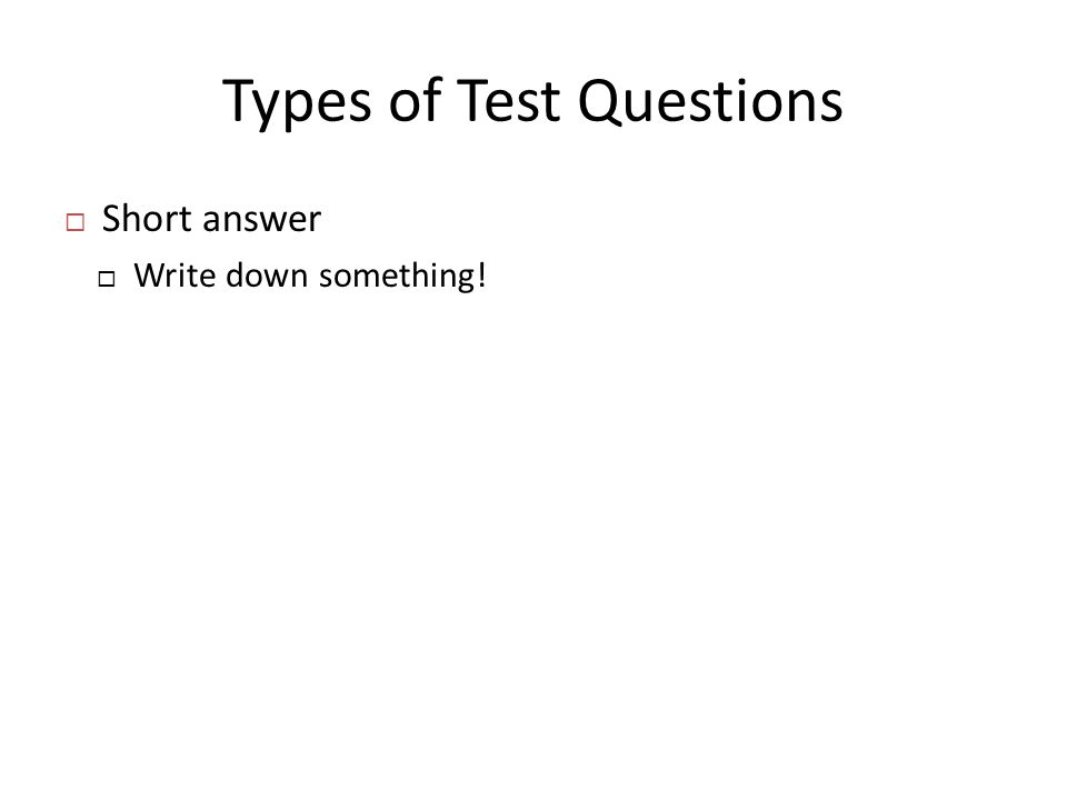 Types of Test Questions  Short answer  Write down something!