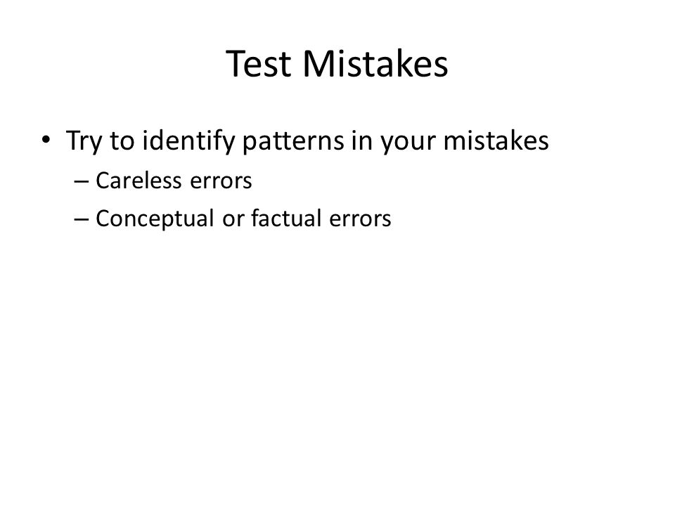 Test Mistakes Try to identify patterns in your mistakes – Careless errors – Conceptual or factual errors