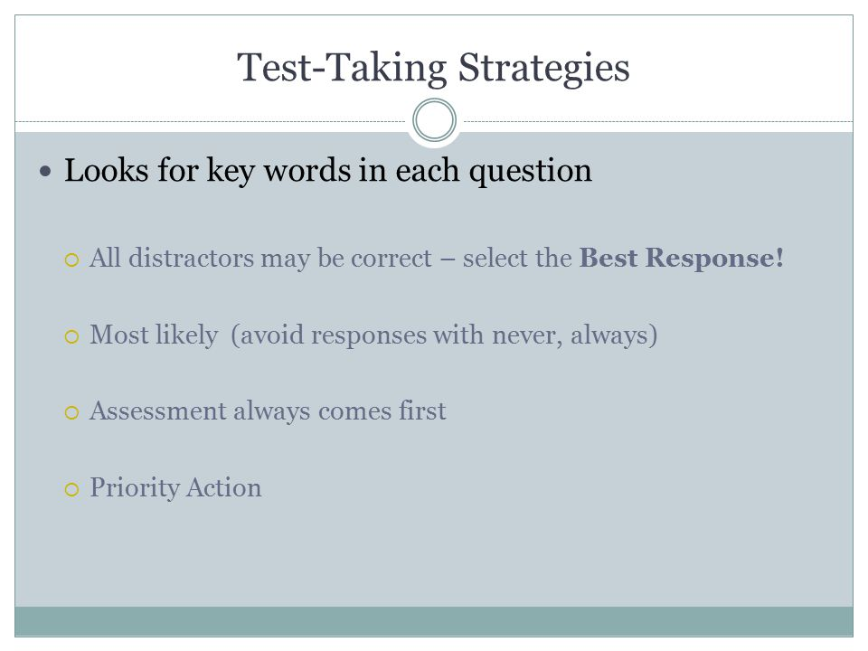 Test-Taking Strategies Looks for key words in each question  All distractors may be correct – select the Best Response.