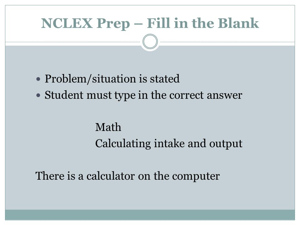 NCLEX Prep – Fill in the Blank Problem/situation is stated Student must type in the correct answer Math Calculating intake and output There is a calculator on the computer