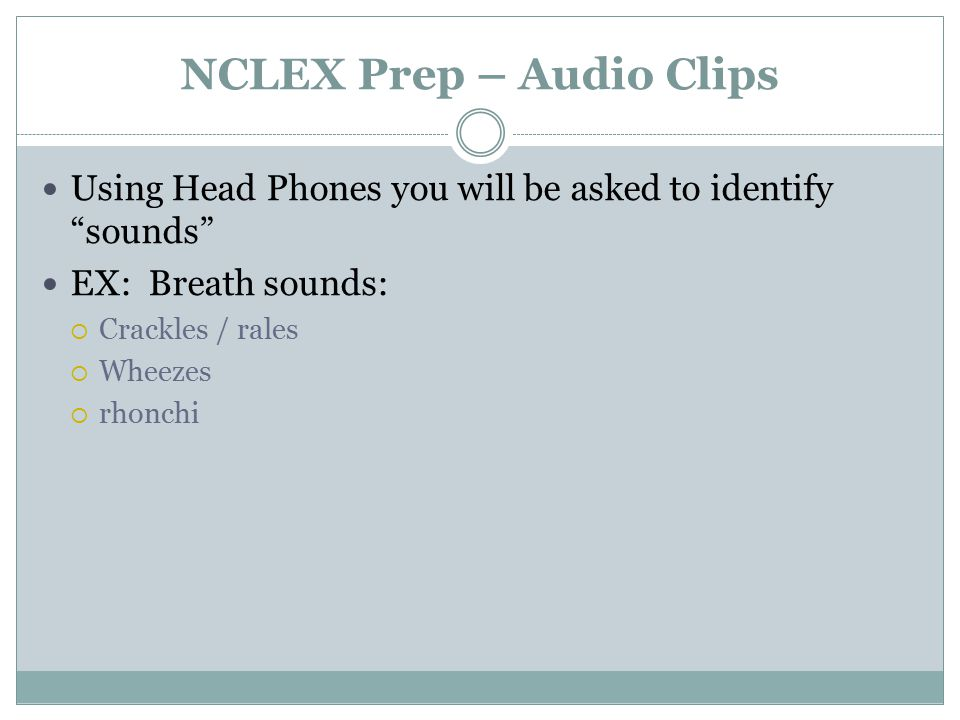 NCLEX Prep – Audio Clips Using Head Phones you will be asked to identify sounds EX: Breath sounds:  Crackles / rales  Wheezes  rhonchi