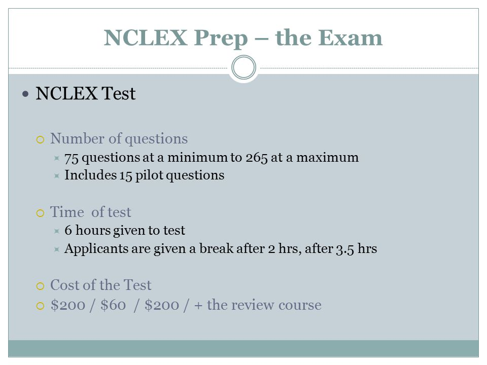 NCLEX Prep – the Exam NCLEX Test  Number of questions  75 questions at a minimum to 265 at a maximum  Includes 15 pilot questions  Time of test  6 hours given to test  Applicants are given a break after 2 hrs, after 3.5 hrs  Cost of the Test  $200 / $60 / $200 / + the review course
