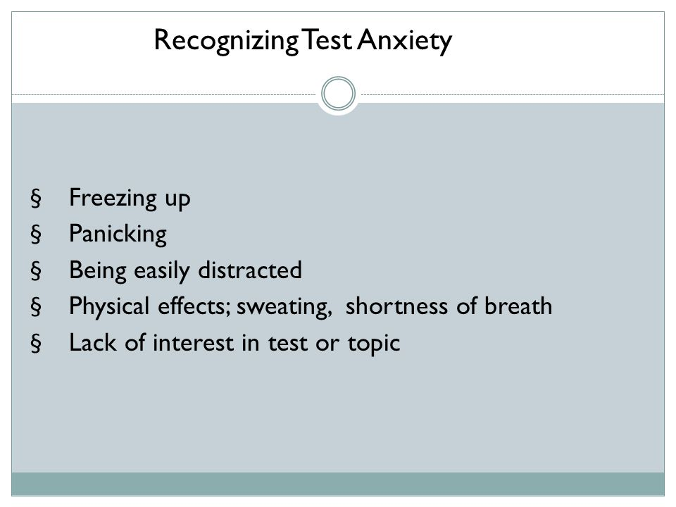  Freezing up  Panicking  Being easily distracted  Physical effects; sweating, shortness of breath  Lack of interest in test or topic Recognizing Test Anxiety
