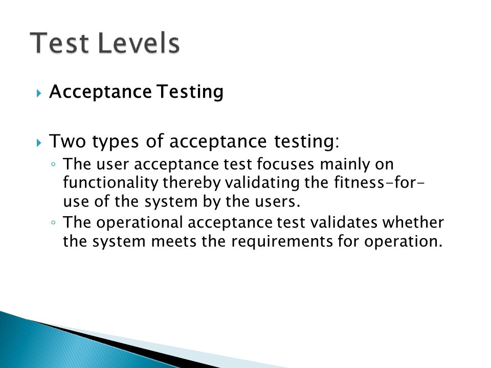  Acceptance Testing  Two types of acceptance testing: ◦ The user acceptance test focuses mainly on functionality thereby validating the fitness-for-