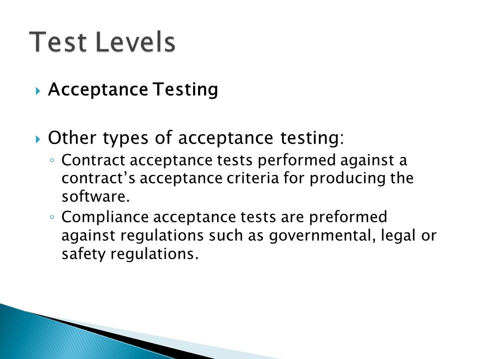  Acceptance Testing  Other types of acceptance testing: ◦ Contract acceptance tests performed against a contract's acceptance criteria for producing