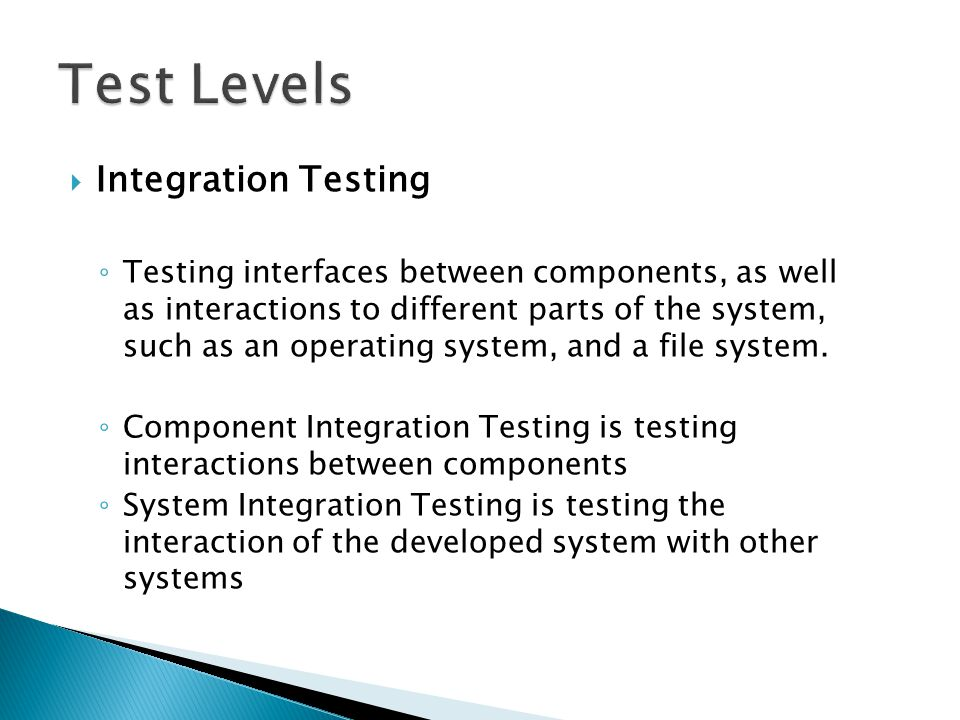  Integration Testing ◦ It's generally better to integrate components to each other in groups, and then test that process, rather than a big bang integration when all discrete components are integrated simultaneously.