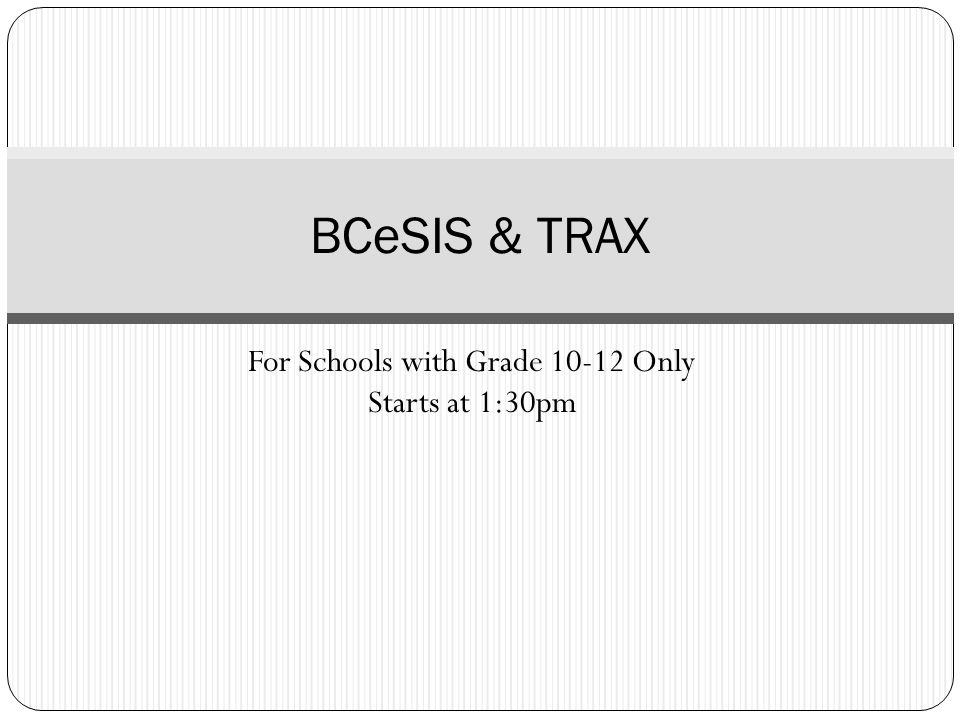 For Schools with Grade 10-12 Only Starts at 1:30pm BCeSIS & TRAX