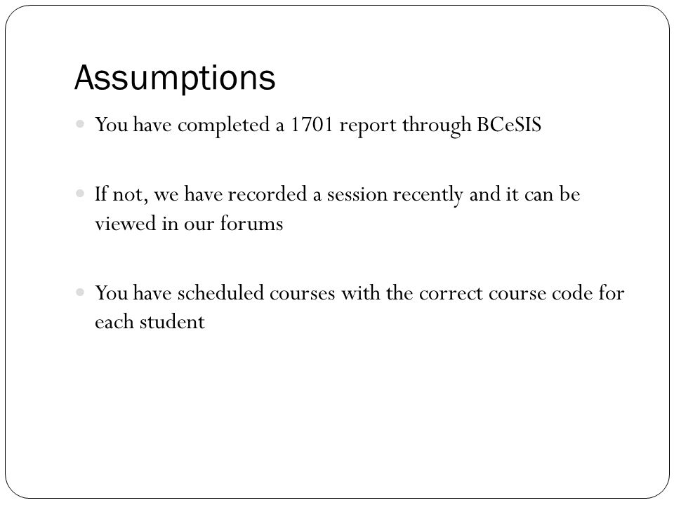 Assumptions You have completed a 1701 report through BCeSIS If not, we have recorded a session recently and it can be viewed in our forums You have sc