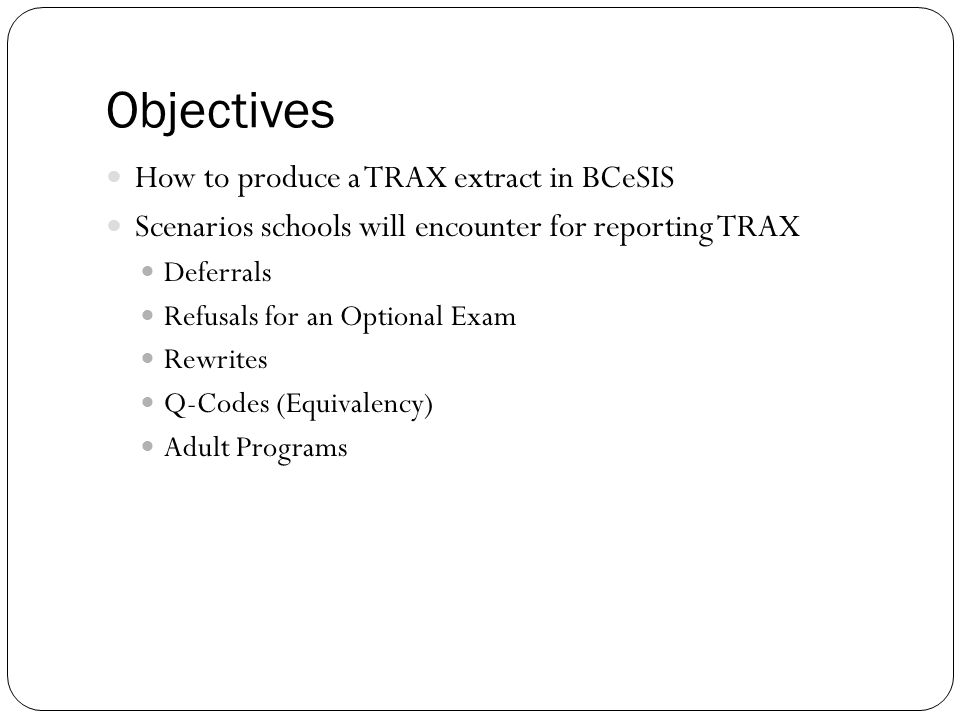 Objectives How to produce a TRAX extract in BCeSIS Scenarios schools will encounter for reporting TRAX Deferrals Refusals for an Optional Exam Rewrite