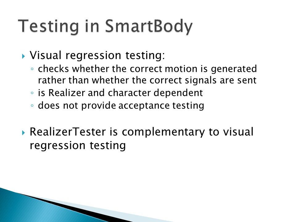 Visual regression testing: ◦ checks whether the correct motion is generated rather than whether the correct signals are sent ◦ is Realizer and character dependent ◦ does not provide acceptance testing  RealizerTester is complementary to visual regression testing