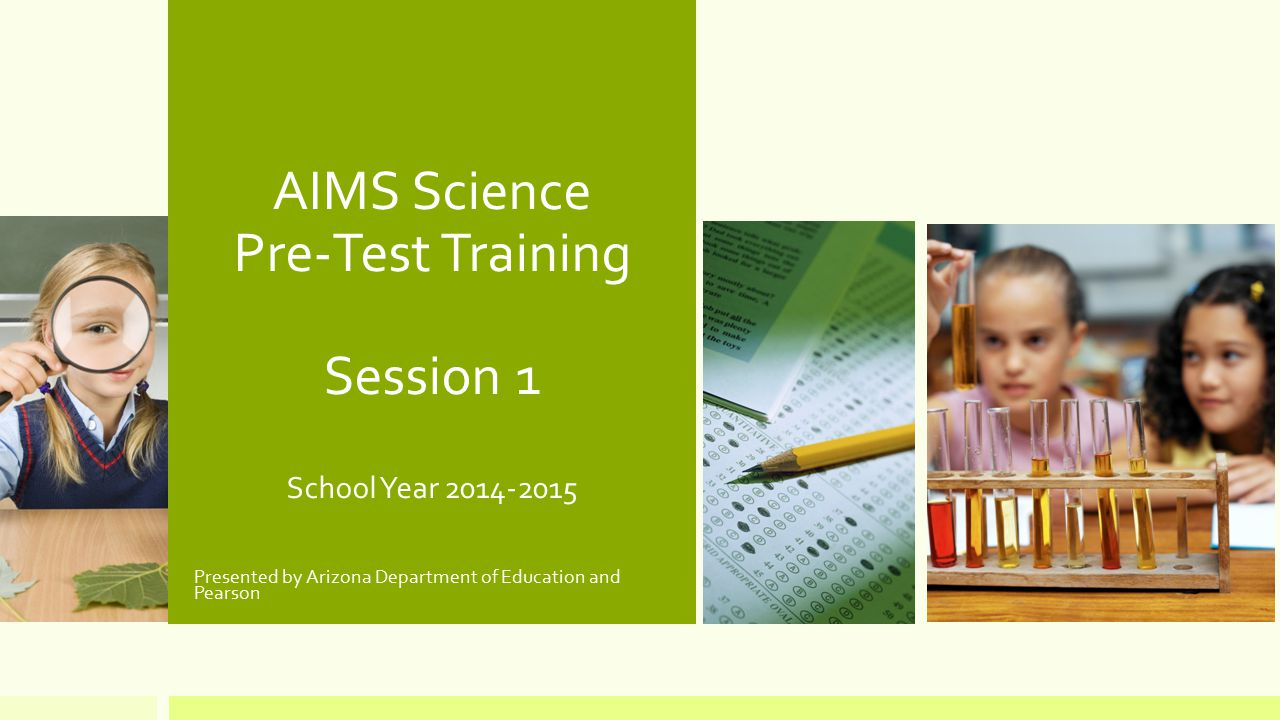 AIMS Science Pre-Test Training Session 1 School Year 2014-2015 Presented by Arizona Department of Education and Pearson