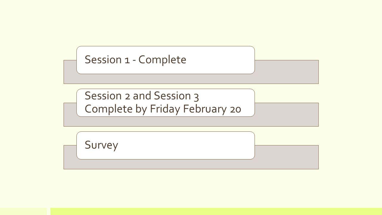 Session 1 - Complete Session 2 and Session 3 Complete by Friday February 20 Survey