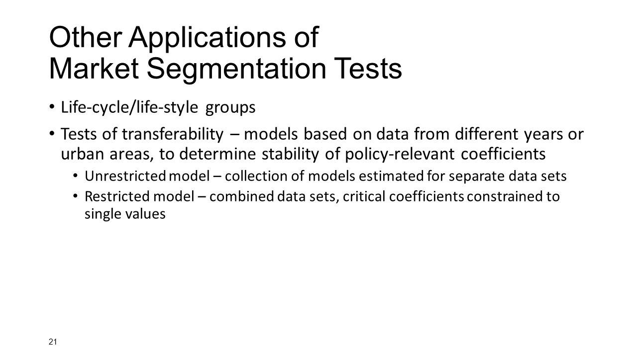 21 Other Applications of Market Segmentation Tests Life-cycle/life-style groups Tests of transferability – models based on data from different years o