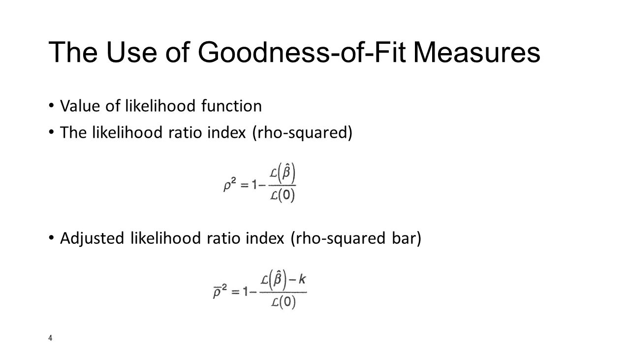 4 The Use of Goodness-of-Fit Measures Value of likelihood function The likelihood ratio index (rho-squared) Adjusted likelihood ratio index (rho-squar