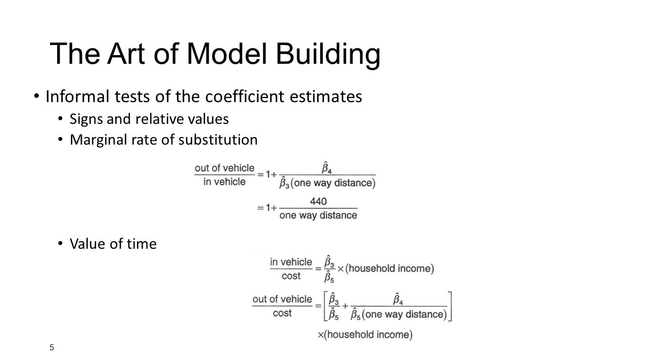 5 The Art of Model Building Informal tests of the coefficient estimates Signs and relative values Marginal rate of substitution Value of time