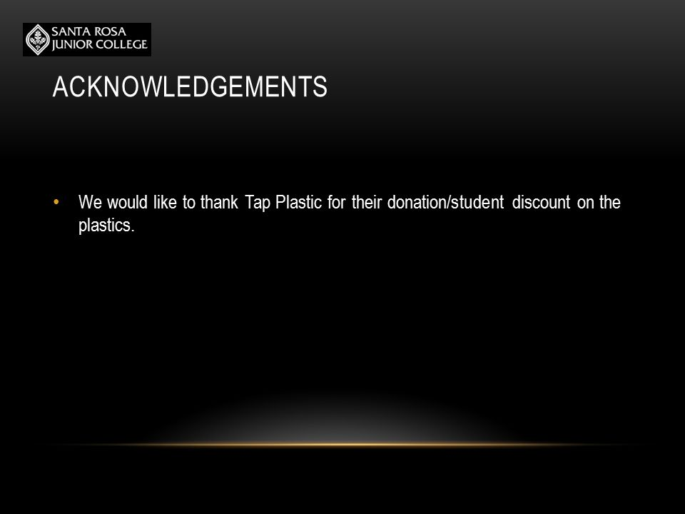 ACKNOWLEDGEMENTS We would like to thank Tap Plastic for their donation/student discount on the plastics.