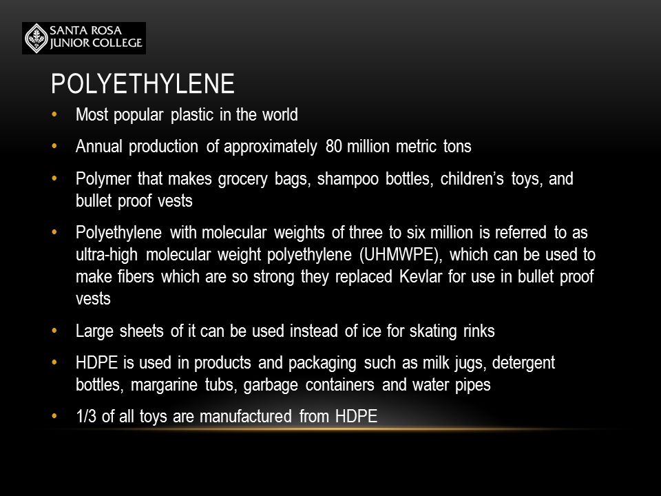 POLYETHYLENE Most popular plastic in the world Annual production of approximately 80 million metric tons Polymer that makes grocery bags, shampoo bottles, children's toys, and bullet proof vests Polyethylene with molecular weights of three to six million is referred to as ultra-high molecular weight polyethylene (UHMWPE), which can be used to make fibers which are so strong they replaced Kevlar for use in bullet proof vests Large sheets of it can be used instead of ice for skating rinks HDPE is used in products and packaging such as milk jugs, detergent bottles, margarine tubs, garbage containers and water pipes 1/3 of all toys are manufactured from HDPE