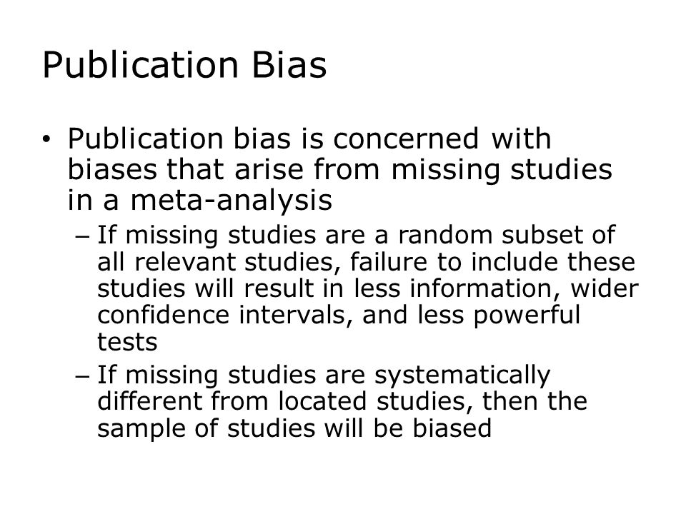 Publication Bias Publication bias is concerned with biases that arise from missing studies in a meta-analysis – If missing studies are a random subset of all relevant studies, failure to include these studies will result in less information, wider confidence intervals, and less powerful tests – If missing studies are systematically different from located studies, then the sample of studies will be biased