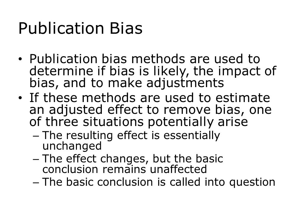 Publication Bias Publication bias methods are used to determine if bias is likely, the impact of bias, and to make adjustments If these methods are used to estimate an adjusted effect to remove bias, one of three situations potentially arise – The resulting effect is essentially unchanged – The effect changes, but the basic conclusion remains unaffected – The basic conclusion is called into question
