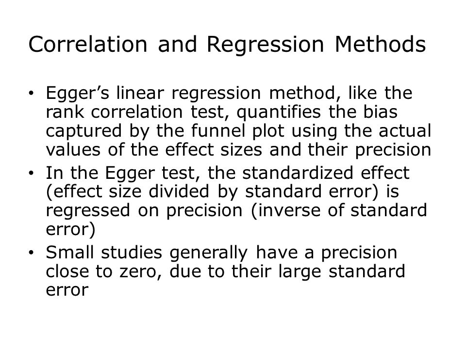 Egger's linear regression method, like the rank correlation test, quantifies the bias captured by the funnel plot using the actual values of the effect sizes and their precision In the Egger test, the standardized effect (effect size divided by standard error) is regressed on precision (inverse of standard error) Small studies generally have a precision close to zero, due to their large standard error