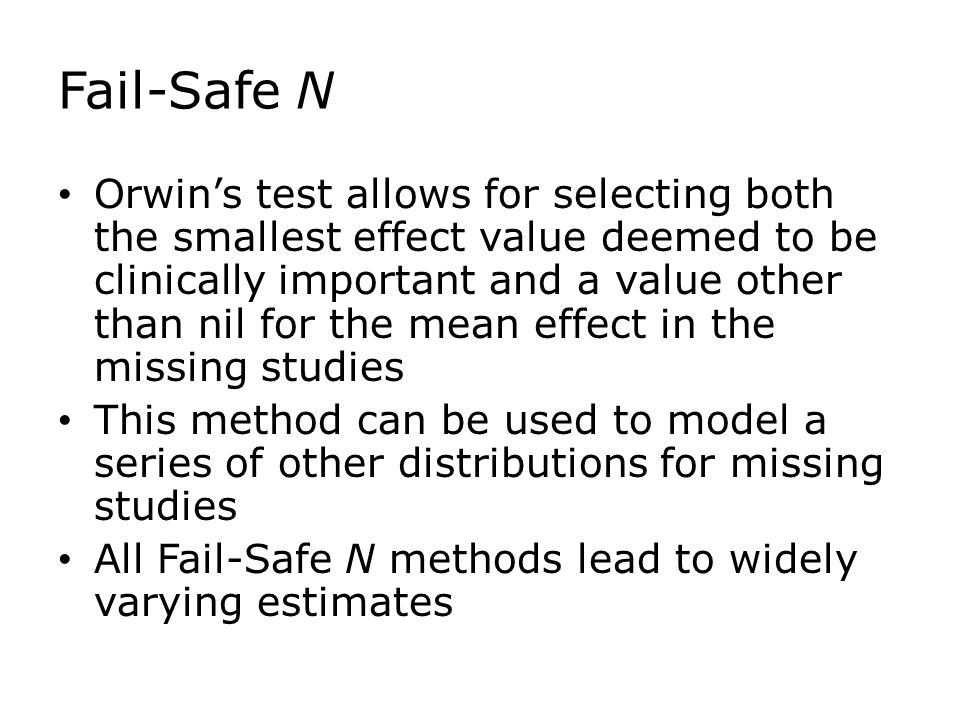 Fail-Safe N Orwin's test allows for selecting both the smallest effect value deemed to be clinically important and a value other than nil for the mean effect in the missing studies This method can be used to model a series of other distributions for missing studies All Fail-Safe N methods lead to widely varying estimates