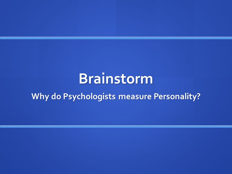 Brainstorm Why do Psychologists measure Personality?