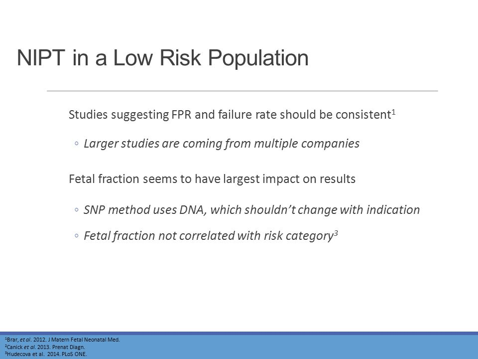 NIPT in a Low Risk Population Studies suggesting FPR and failure rate should be consistent 1 ◦Larger studies are coming from multiple companies Fetal