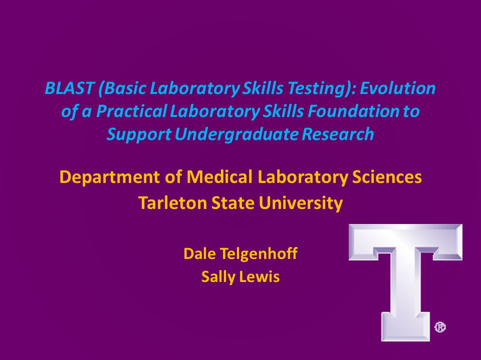 BLAST (Basic Laboratory Skills Testing): Evolution of a Practical Laboratory Skills Foundation to Support Undergraduate Research Department of Medical Laboratory Sciences Tarleton State University Dale Telgenhoff Sally Lewis