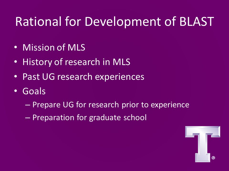 Rational for Development of BLAST Mission of MLS History of research in MLS Past UG research experiences Goals – Prepare UG for research prior to experience – Preparation for graduate school