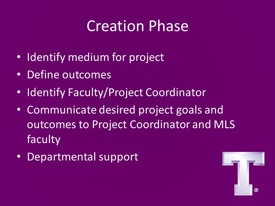 Creation Phase Identify medium for project Define outcomes Identify Faculty/Project Coordinator Communicate desired project goals and outcomes to Project Coordinator and MLS faculty Departmental support
