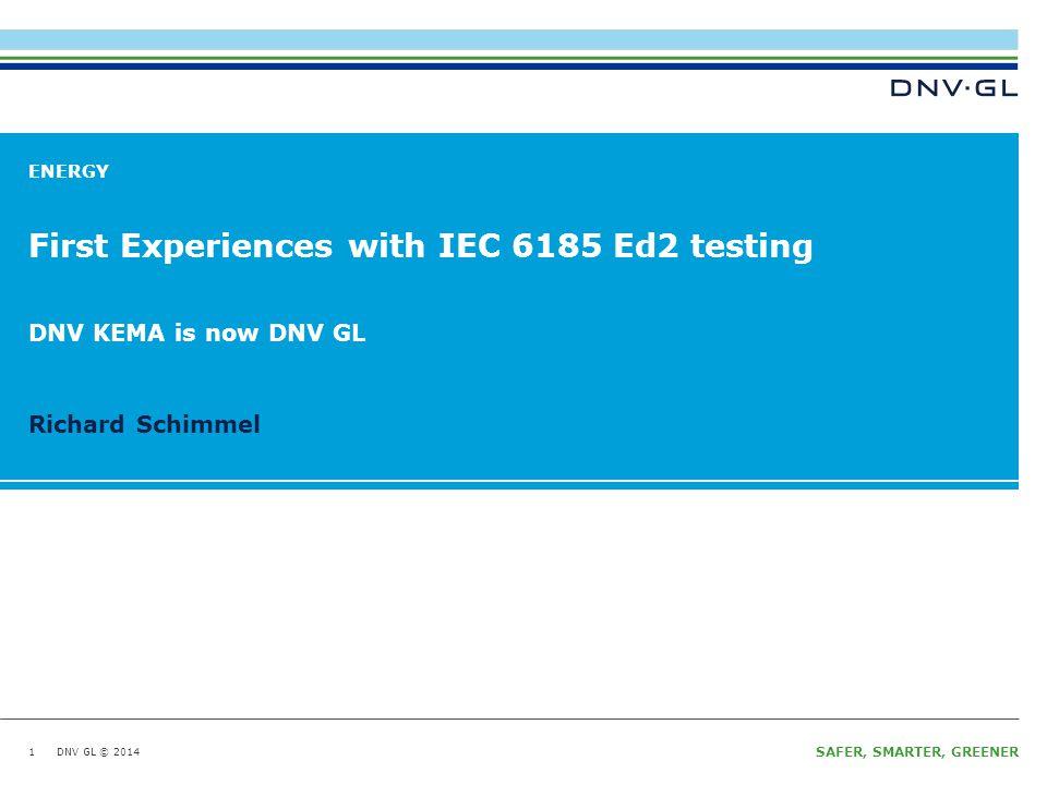 DNV GL © 2014 SAFER, SMARTER, GREENER DNV GL © 2014 Richard Schimmel ENERGY First Experiences with IEC 6185 Ed2 testing 1 DNV KEMA is now DNV GL