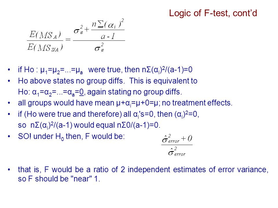 Logic of F-test, cont'd if Ho : μ 1 =μ 2 =...=μ a were true, then nΣ(α i ) 2 /(a-1)=0 Ho above states no group diffs.