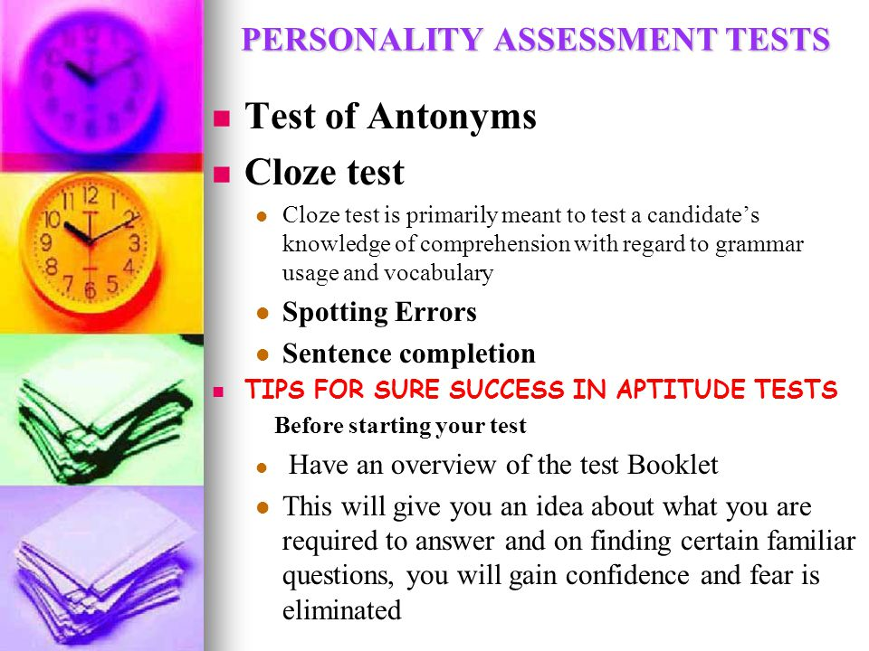PERSONALITY ASSESSMENT TESTS Test of Antonyms Cloze test Cloze test is primarily meant to test a candidate's knowledge of comprehension with regard to grammar usage and vocabulary Spotting Errors Sentence completion TIPS FOR SURE SUCCESS IN APTITUDE TESTS Before starting your test Have an overview of the test Booklet This will give you an idea about what you are required to answer and on finding certain familiar questions, you will gain confidence and fear is eliminated
