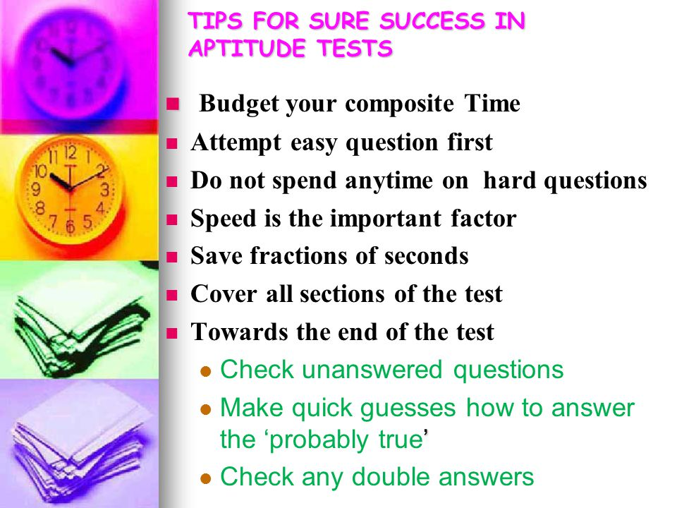 TIPS FOR SURE SUCCESS IN APTITUDE TESTS Budget your composite Time Attempt easy question first Do not spend anytime on hard questions Speed is the important factor Save fractions of seconds Cover all sections of the test Towards the end of the test Check unanswered questions ' Make quick guesses how to answer the 'probably true' Check any double answers