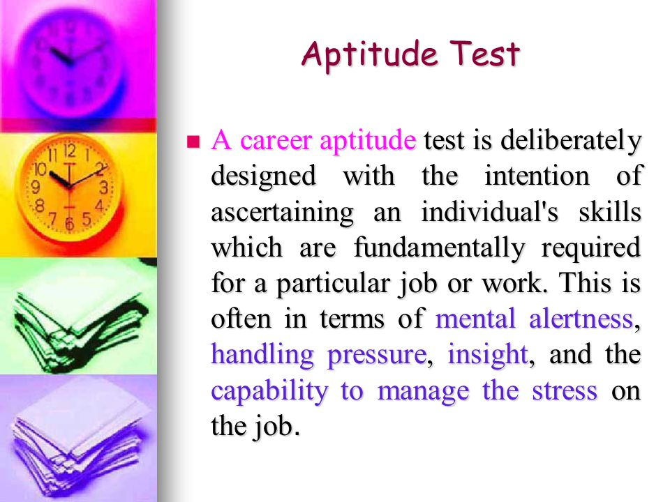Aptitude Test A career aptitude test is deliberately designed with the intention of ascertaining an individual s skills which are fundamentally required for a particular job or work.