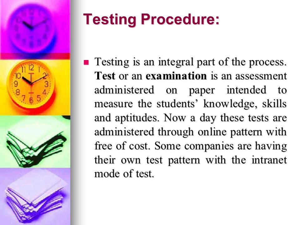 Testing Procedure: Testing is an integral part of the process.