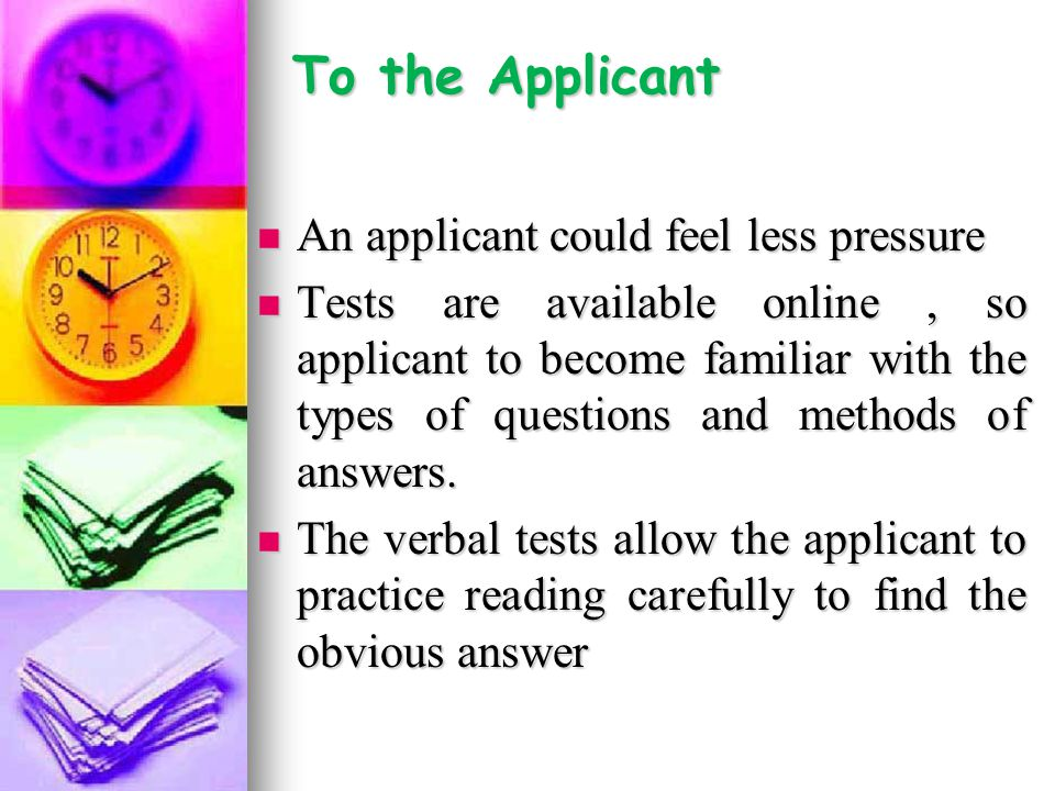 To the Applicant An applicant could feel less pressure An applicant could feel less pressure Tests are available online, so applicant to become familiar with the types of questions and methods of answers.