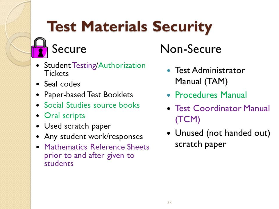 Student Testing/Authorization Tickets Seal codes Paper-based Test Booklets Social Studies source books Oral scripts Used scratch paper Any student work/responses Mathematics Reference Sheets prior to and after given to students Test Materials Security SecureNon-Secure Test Administrator Manual (TAM) Procedures Manual Test Coordinator Manual (TCM) Unused (not handed out) scratch paper 33