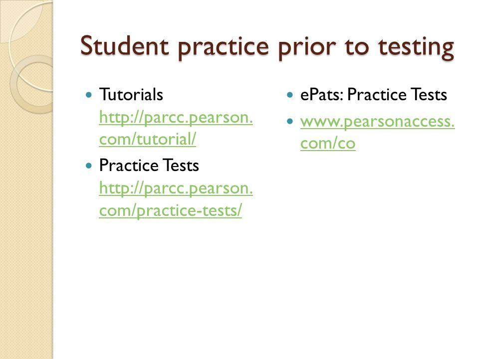 Student practice prior to testing Tutorials http://parcc.pearson. com/tutorial/ http://parcc.pearson. com/tutorial/ Practice Tests http://parcc.pearso
